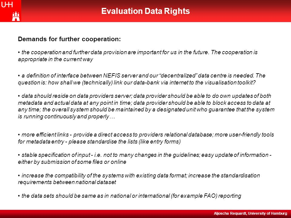 NEFIS (WP5) Evaluation Meeting, 15-16 November 2004 Evaluation Data Rights Aljoscha Requardt, University of Hamburg more efficient links - provide a direct access to providers relational database; more user-friendly tools for metadata entry - please standardise the lists (like entry forms) stable specification of input - i.e.