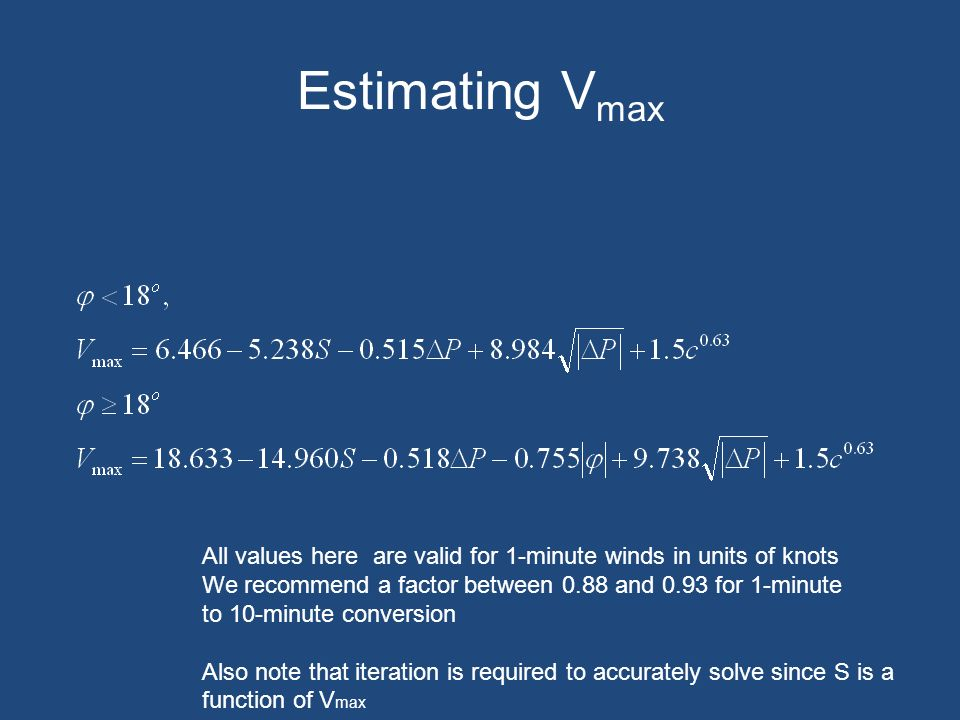 Estimating V max All values here are valid for 1-minute winds in units of knots We recommend a factor between 0.88 and 0.93 for 1-minute to 10-minute conversion Also note that iteration is required to accurately solve since S is a function of V max