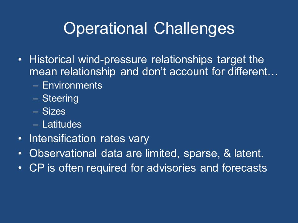 Operational Challenges Historical wind-pressure relationships target the mean relationship and dont account for different… –Environments –Steering –Sizes –Latitudes Intensification rates vary Observational data are limited, sparse, & latent.