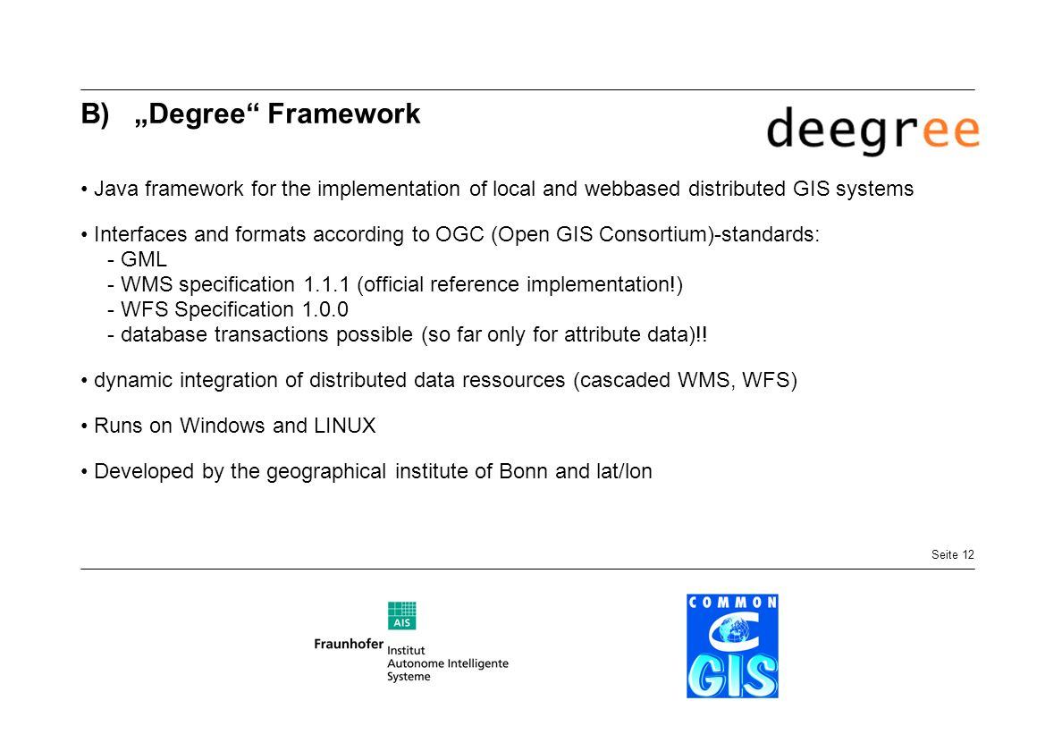 Seite 12 B)Degree Framework Java framework for the implementation of local and webbased distributed GIS systems Interfaces and formats according to OGC (Open GIS Consortium)-standards: - GML - WMS specification 1.1.1 (official reference implementation!) - WFS Specification 1.0.0 - database transactions possible (so far only for attribute data)!.