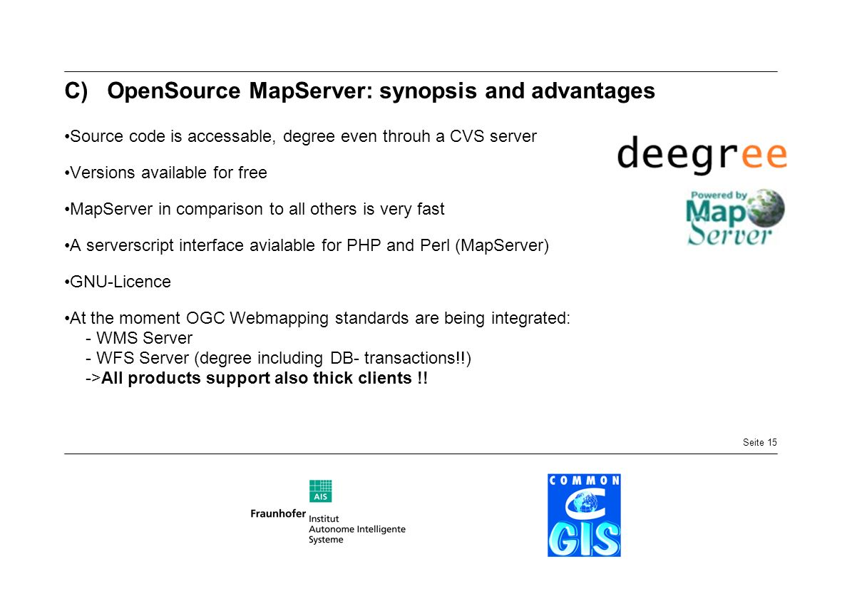 Seite 15 C)OpenSource MapServer: synopsis and advantages Source code is accessable, degree even throuh a CVS server Versions available for free MapSer
