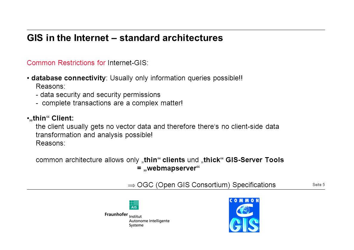 Seite 5 Common Restrictions for Internet-GIS: database connectivity: Usually only information queries possible!! Reasons: - data security and security
