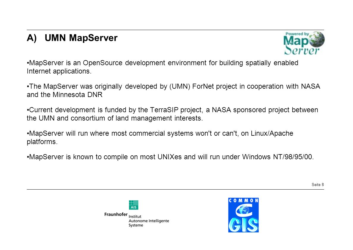 Seite 8 A)UMN MapServer MapServer is an OpenSource development environment for building spatially enabled Internet applications. The MapServer was ori