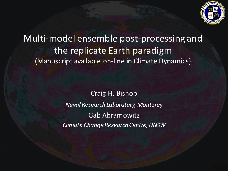 Multi-model ensemble post-processing and the replicate Earth paradigm (Manuscript available on-line in Climate Dynamics) Craig H.
