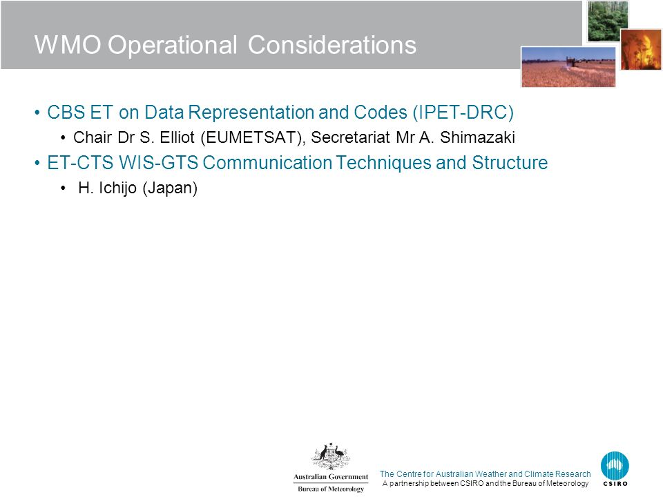 The Centre for Australian Weather and Climate Research A partnership between CSIRO and the Bureau of Meteorology WMO Operational Considerations CBS ET on Data Representation and Codes (IPET-DRC) Chair Dr S.