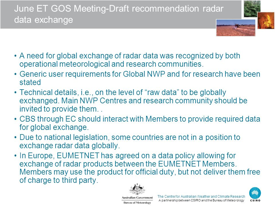 The Centre for Australian Weather and Climate Research A partnership between CSIRO and the Bureau of Meteorology June ET GOS Meeting-Draft recommendation radar data exchange A need for global exchange of radar data was recognized by both operational meteorological and research communities.