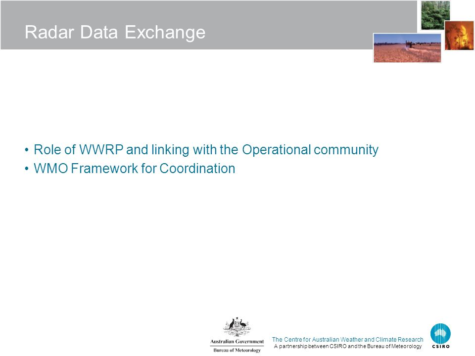 The Centre for Australian Weather and Climate Research A partnership between CSIRO and the Bureau of Meteorology Radar Data Exchange Role of WWRP and linking with the Operational community WMO Framework for Coordination