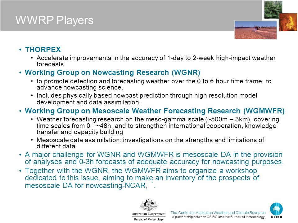 The Centre for Australian Weather and Climate Research A partnership between CSIRO and the Bureau of Meteorology WWRP Players THORPEX Accelerate improvements in the accuracy of 1-day to 2-week high-impact weather forecasts Working Group on Nowcasting Research (WGNR) to promote detection and forecasting weather over the 0 to 6 hour time frame, to advance nowcasting science.
