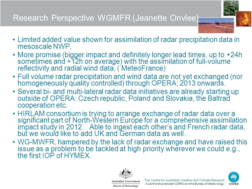 The Centre for Australian Weather and Climate Research A partnership between CSIRO and the Bureau of Meteorology Research Perspective WGMFR (Jeanette Onvlee) Limited added value shown for assimilation of radar precipitation data in mesoscale NWP, More promise (bigger impact and definitely longer lead times, up to +24h sometimes and +12h on average) with the assimilation of full-volume reflectivity and radial wind data, ( MeteoFrance) Full volume radar precipitation and wind data are not yet exchanged (nor homogeneously quality controlled) through OPERA; 2013 onwards.