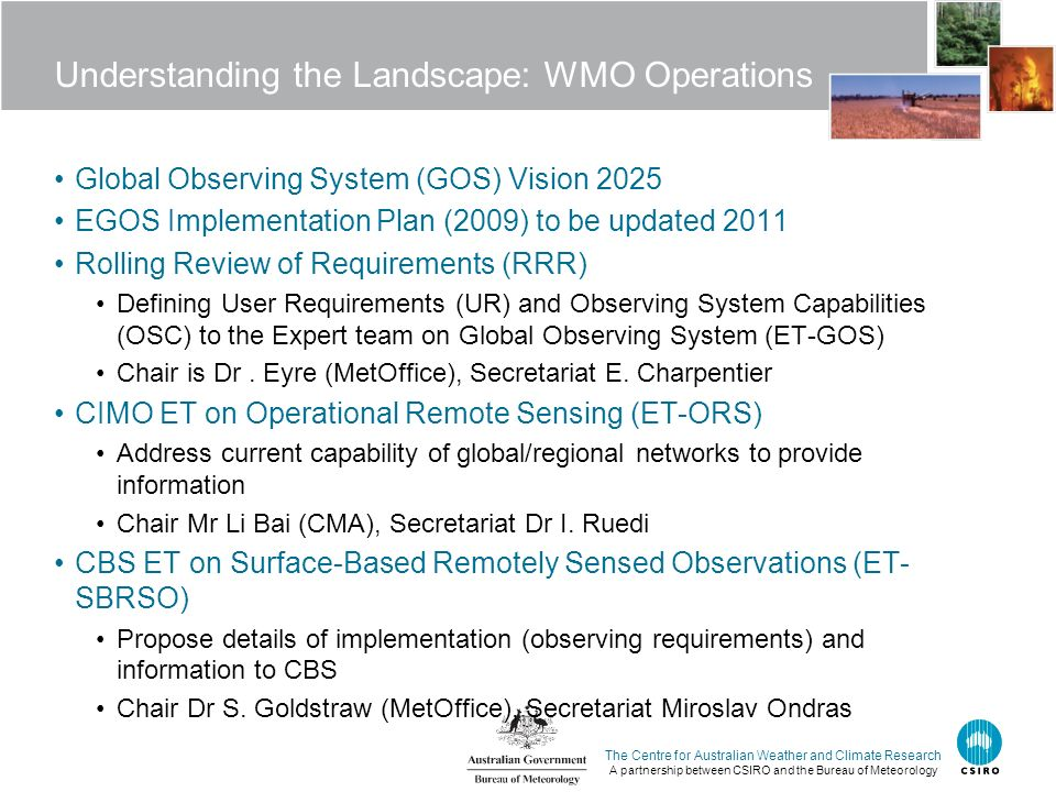 The Centre for Australian Weather and Climate Research A partnership between CSIRO and the Bureau of Meteorology Understanding the Landscape: WMO Operations Global Observing System (GOS) Vision 2025 EGOS Implementation Plan (2009) to be updated 2011 Rolling Review of Requirements (RRR) Defining User Requirements (UR) and Observing System Capabilities (OSC) to the Expert team on Global Observing System (ET-GOS) Chair is Dr.