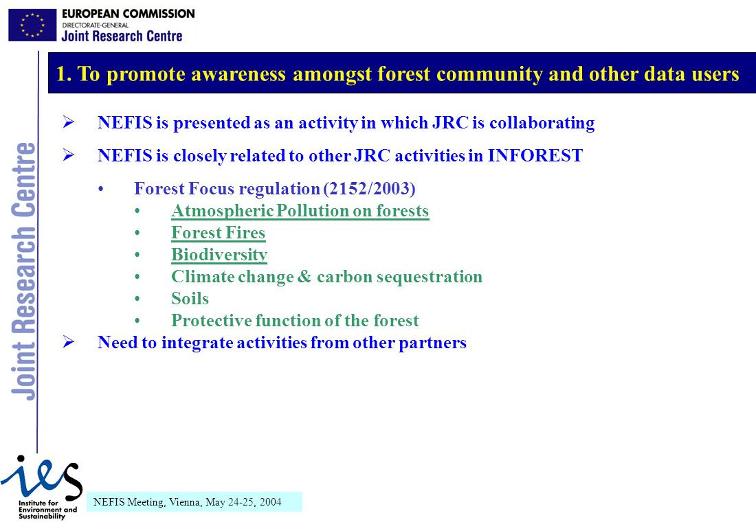 NEFIS Meeting, Vienna, May 24-25, 2004 NEFIS is presented as an activity in which JRC is collaborating NEFIS is closely related to other JRC activities in INFOREST Forest Focus regulation (2152/2003) Atmospheric Pollution on forests Forest Fires Biodiversity Climate change & carbon sequestration Soils Protective function of the forest Need to integrate activities from other partners 1.