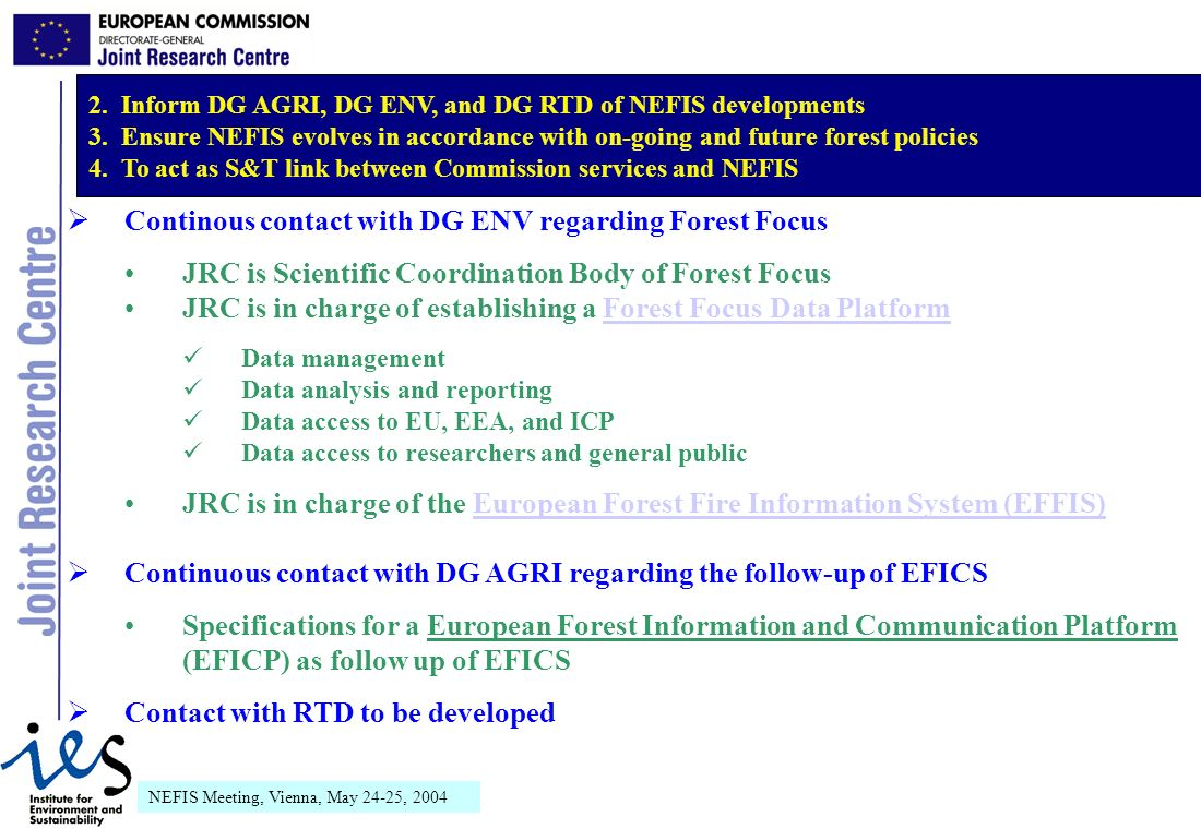 NEFIS Meeting, Vienna, May 24-25, 2004 Continous contact with DG ENV regarding Forest Focus JRC is Scientific Coordination Body of Forest Focus JRC is in charge of establishing a Forest Focus Data PlatformForest Focus Data Platform Data management Data analysis and reporting Data access to EU, EEA, and ICP Data access to researchers and general public JRC is in charge of the European Forest Fire Information System (EFFIS)European Forest Fire Information System (EFFIS) Continuous contact with DG AGRI regarding the follow-up of EFICS Specifications for a European Forest Information and Communication Platform (EFICP) as follow up of EFICS Contact with RTD to be developed 2.