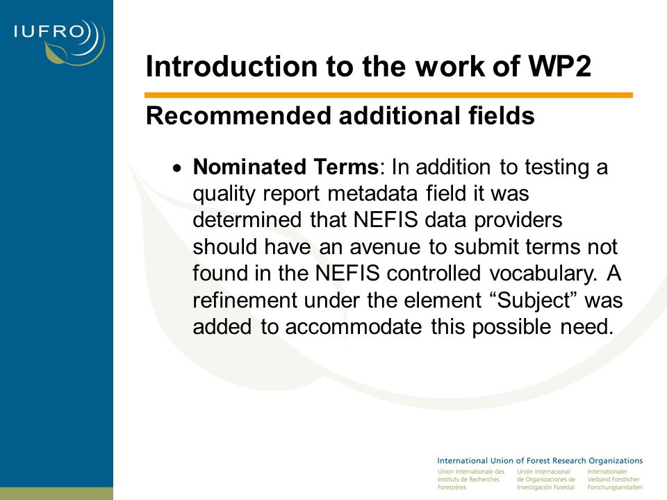 Introduction to the work of WP2 Recommended additional fields Nominated Terms: In addition to testing a quality report metadata field it was determined that NEFIS data providers should have an avenue to submit terms not found in the NEFIS controlled vocabulary.