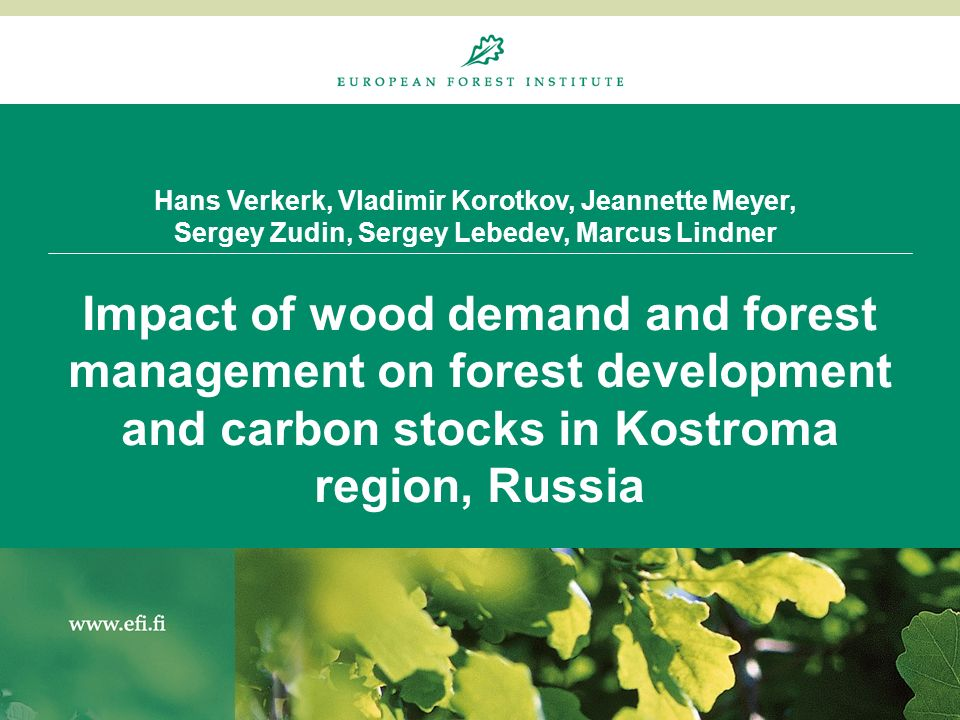 Hans Verkerk, Vladimir Korotkov, Jeannette Meyer, Sergey Zudin, Sergey Lebedev, Marcus Lindner Impact of wood demand and forest management on forest d