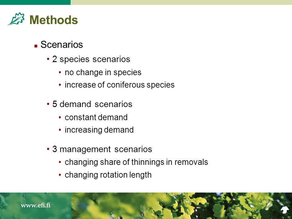 Methods Scenarios 2 species scenarios no change in species increase of coniferous species 5 demand scenarios constant demand increasing demand 3 management scenarios changing share of thinnings in removals changing rotation length