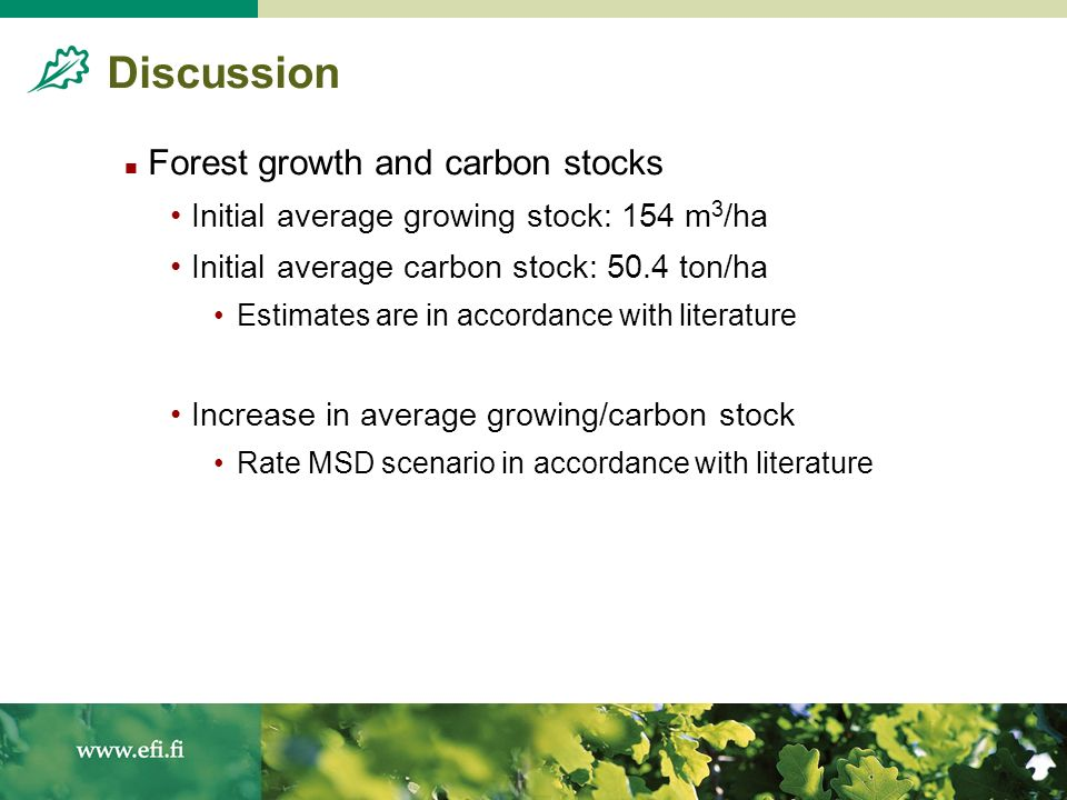 Discussion Forest growth and carbon stocks Initial average growing stock: 154 m 3 /ha Initial average carbon stock: 50.4 ton/ha Estimates are in accor