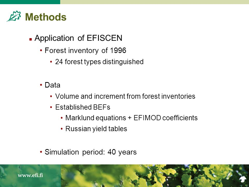 Methods Application of EFISCEN Forest inventory of forest types distinguished Data Volume and increment from forest inventories Established BEFs Marklund equations + EFIMOD coefficients Russian yield tables Simulation period: 40 years