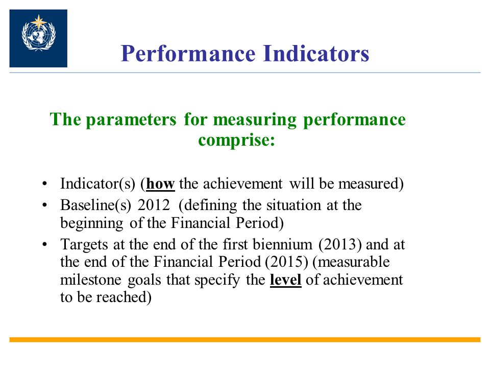 Performance Indicators The parameters for measuring performance comprise: Indicator(s) (how the achievement will be measured) Baseline(s) 2012 (defining the situation at the beginning of the Financial Period) Targets at the end of the first biennium (2013) and at the end of the Financial Period (2015) (measurable milestone goals that specify the level of achievement to be reached)