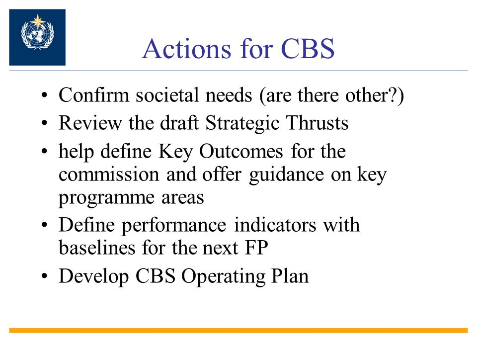 Actions for CBS Confirm societal needs (are there other ) Review the draft Strategic Thrusts help define Key Outcomes for the commission and offer guidance on key programme areas Define performance indicators with baselines for the next FP Develop CBS Operating Plan