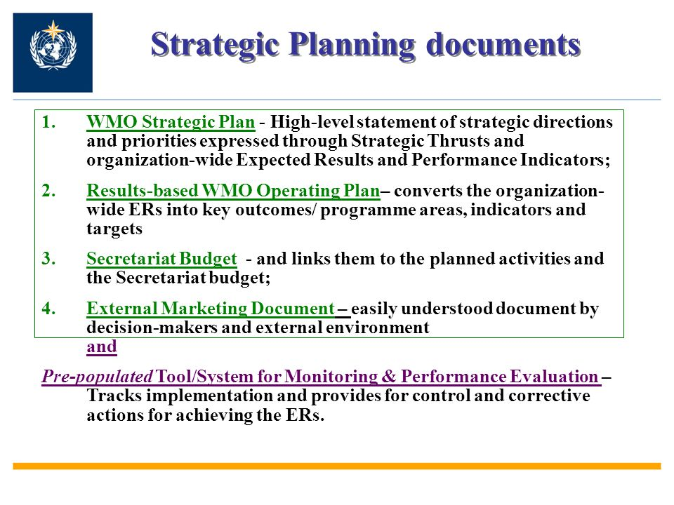 Strategic Planning documents 1.WMO Strategic Plan - High-level statement of strategic directions and priorities expressed through Strategic Thrusts and organization-wide Expected Results and Performance Indicators; 2.Results-based WMO Operating Plan– converts the organization- wide ERs into key outcomes/ programme areas, indicators and targets 3.Secretariat Budget - and links them to the planned activities and the Secretariat budget; 4.External Marketing Document – easily understood document by decision-makers and external environment and Pre-populated Tool/System for Monitoring & Performance Evaluation – Tracks implementation and provides for control and corrective actions for achieving the ERs.