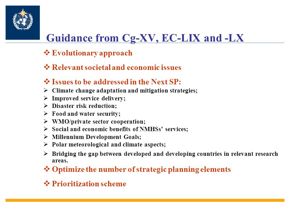 Guidance from Cg-XV, EC-LIX and -LX Evolutionary approach Relevant societal and economic issues Issues to be addressed in the Next SP: Climate change adaptation and mitigation strategies; Improved service delivery; Disaster risk reduction; Food and water security; WMO/private sector cooperation; Social and economic benefits of NMHSs services; Millennium Development Goals; Polar meteorological and climate aspects; Bridging the gap between developed and developing countries in relevant research areas.