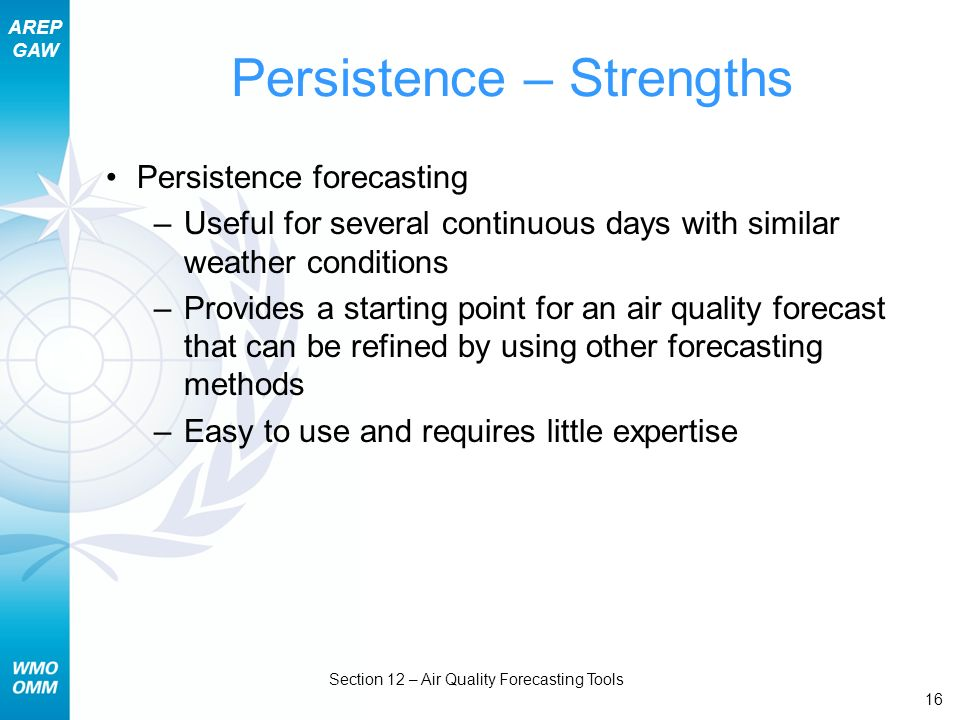 AREP GAW Section 12 – Air Quality Forecasting Tools 16 Persistence – Strengths Persistence forecasting –Useful for several continuous days with simila