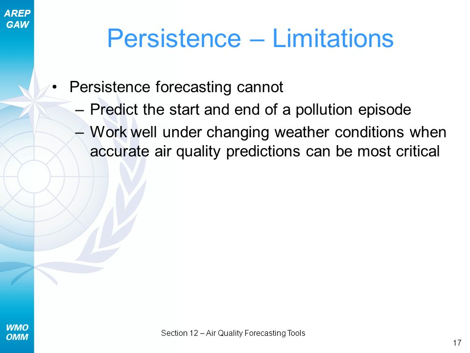 AREP GAW Section 12 – Air Quality Forecasting Tools 17 Persistence – Limitations Persistence forecasting cannot –Predict the start and end of a pollut