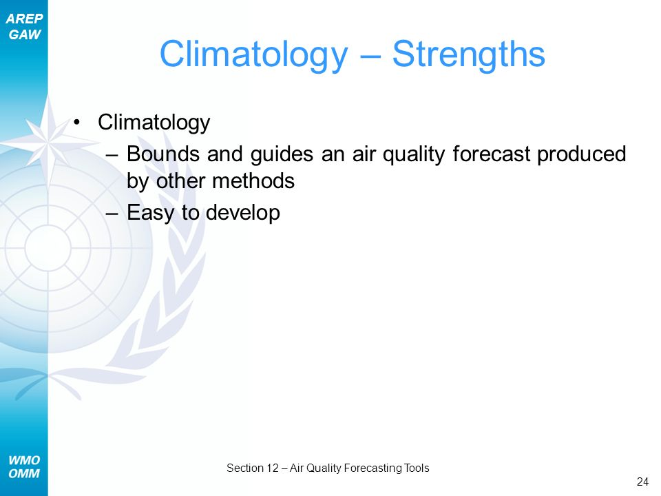 AREP GAW Section 12 – Air Quality Forecasting Tools 24 Climatology – Strengths Climatology –Bounds and guides an air quality forecast produced by othe