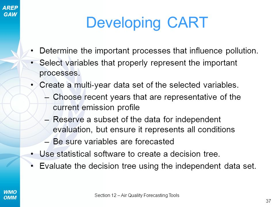 AREP GAW Section 12 – Air Quality Forecasting Tools 37 Developing CART Determine the important processes that influence pollution. Select variables th