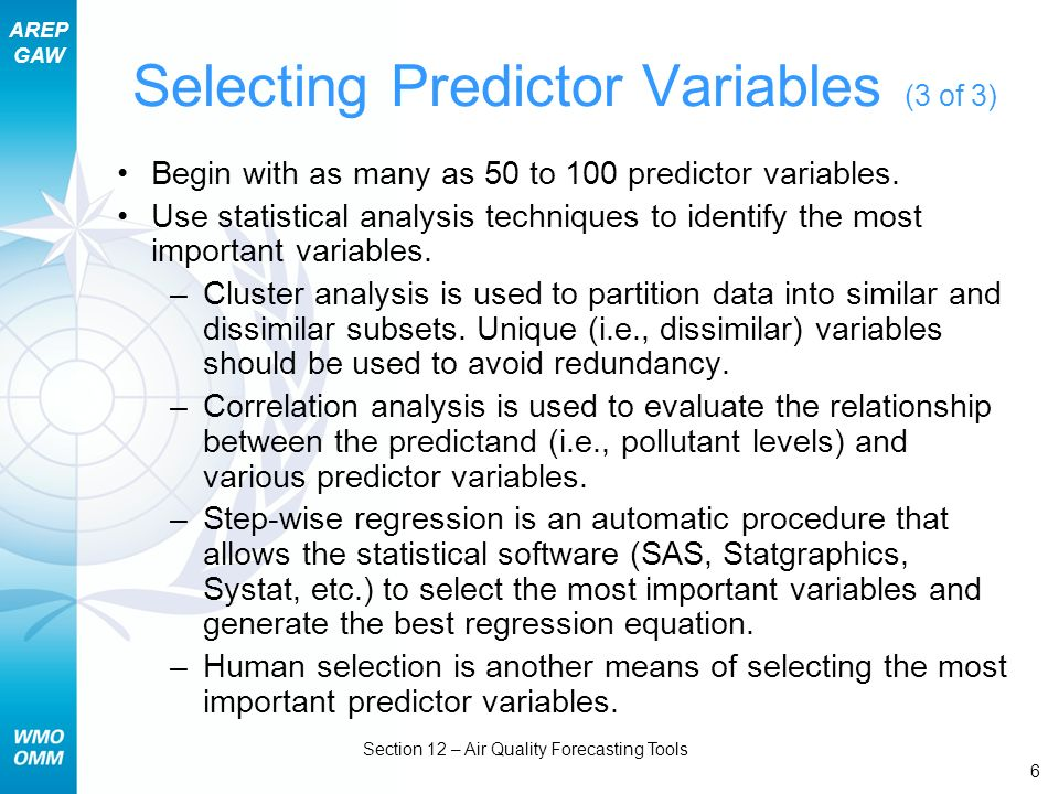 AREP GAW Section 12 – Air Quality Forecasting Tools 6 Selecting Predictor Variables (3 of 3) Begin with as many as 50 to 100 predictor variables. Use