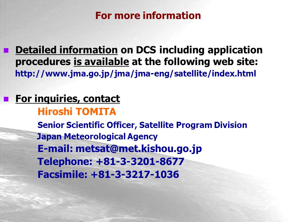Detailed information on DCS including application procedures is available at the following web site: http://www.jma.go.jp/jma/jma-eng/satellite/index.html For inquiries, contact Hiroshi TOMITA Senior Scientific Officer, Satellite Program Division Japan Meteorological Agency E-mail: metsat@met.kishou.go.jp Telephone: +81-3-3201-8677 Facsimile: +81-3-3217-1036 For more information