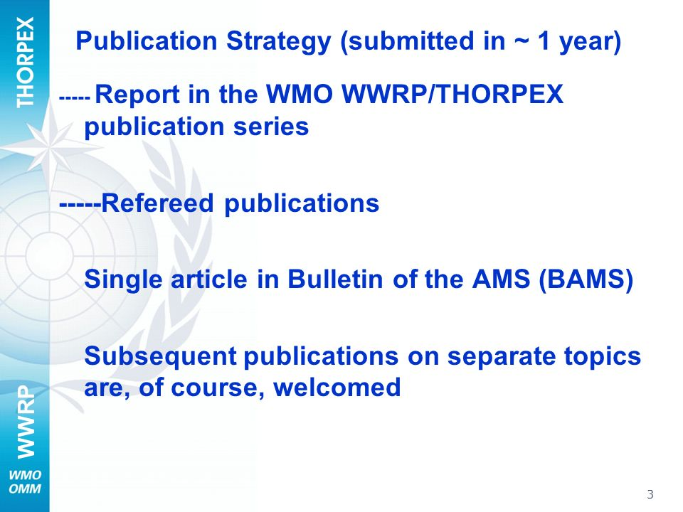 WWRP Publication Strategy (submitted in ~ 1 year) ----- Report in the WMO WWRP/THORPEX publication series -----Refereed publications Single article in Bulletin of the AMS (BAMS) Subsequent publications on separate topics are, of course, welcomed 3