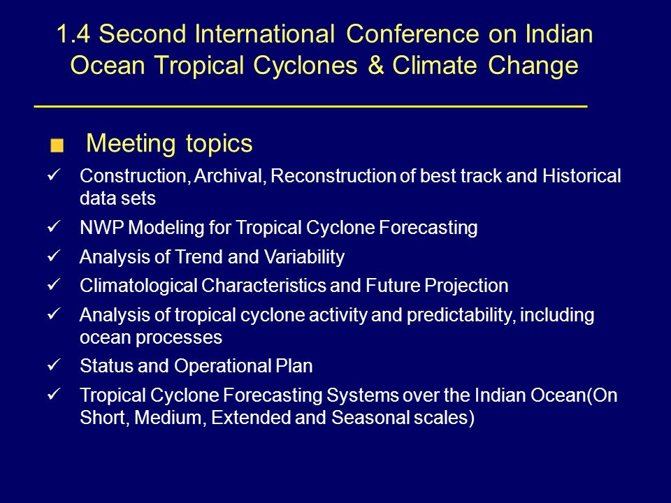 1.4 Second International Conference on Indian Ocean Tropical Cyclones & Climate Change Meeting topics Construction, Archival, Reconstruction of best track and Historical data sets NWP Modeling for Tropical Cyclone Forecasting Analysis of Trend and Variability Climatological Characteristics and Future Projection Analysis of tropical cyclone activity and predictability, including ocean processes Status and Operational Plan Tropical Cyclone Forecasting Systems over the Indian Ocean(On Short, Medium, Extended and Seasonal scales)
