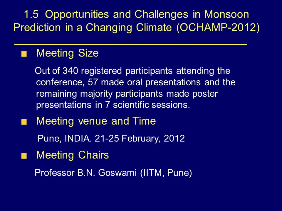 1.5 Opportunities and Challenges in Monsoon Prediction in a Changing Climate (OCHAMP-2012) Meeting Size Out of 340 registered participants attending the conference, 57 made oral presentations and the remaining majority participants made poster presentations in 7 scientific sessions.