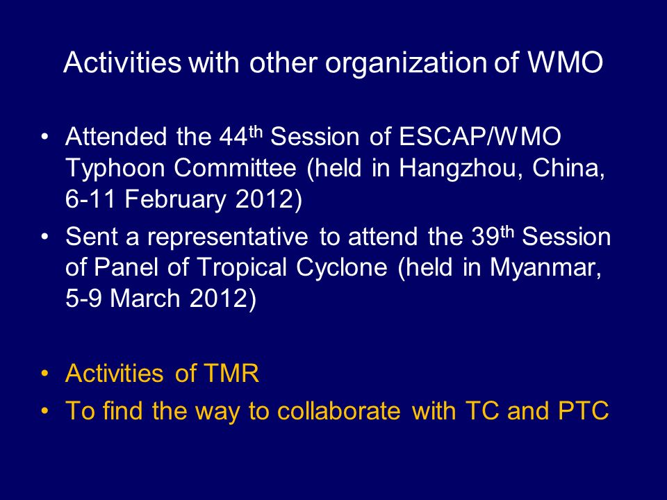Activities with other organization of WMO Attended the 44 th Session of ESCAP/WMO Typhoon Committee (held in Hangzhou, China, 6-11 February 2012) Sent a representative to attend the 39 th Session of Panel of Tropical Cyclone (held in Myanmar, 5-9 March 2012) Activities of TMR To find the way to collaborate with TC and PTC
