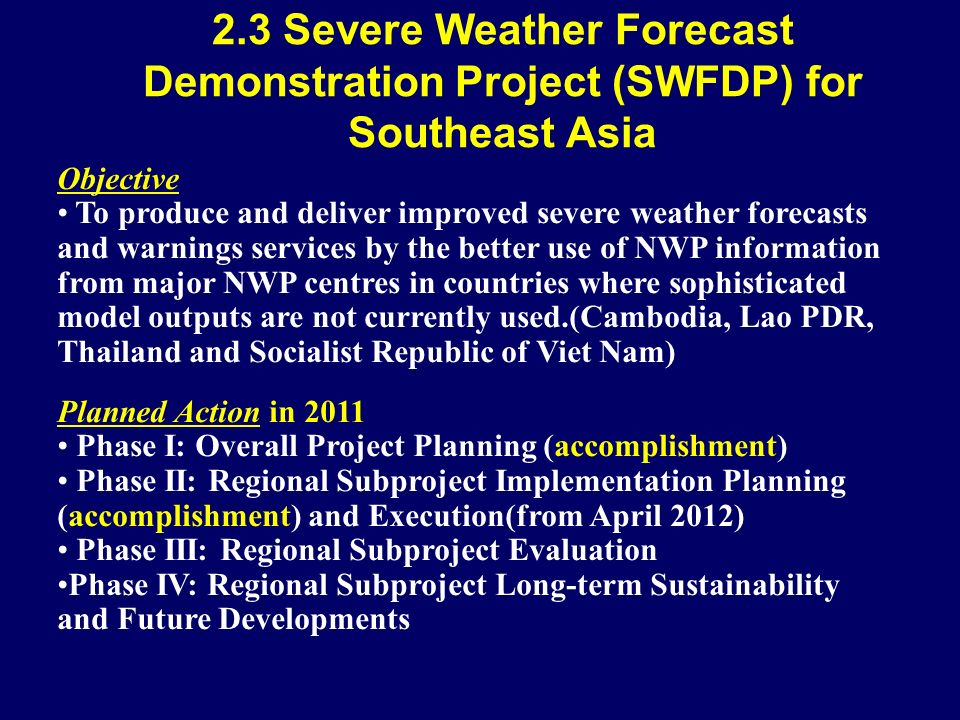 2.3 Severe Weather Forecast Demonstration Project (SWFDP) for Southeast Asia Objective To produce and deliver improved severe weather forecasts and warnings services by the better use of NWP information from major NWP centres in countries where sophisticated model outputs are not currently used.(Cambodia, Lao PDR, Thailand and Socialist Republic of Viet Nam) Planned Action in 2011 Phase I: Overall Project Planning (accomplishment) Phase II: Regional Subproject Implementation Planning (accomplishment) and Execution(from April 2012) Phase III: Regional Subproject Evaluation Phase IV: Regional Subproject Long-term Sustainability and Future Developments