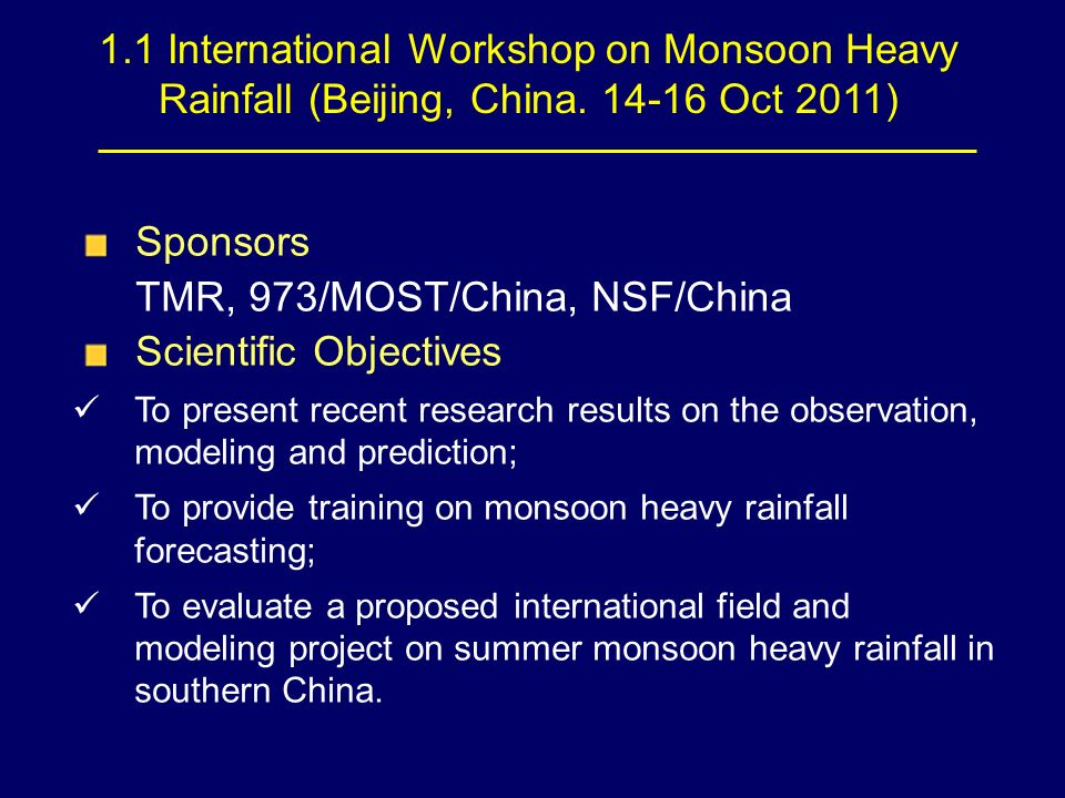 1.1 International Workshop on Monsoon Heavy Rainfall (Beijing, China. 14-16 Oct 2011) Sponsors TMR, 973/MOST/China, NSF/China Scientific Objectives To