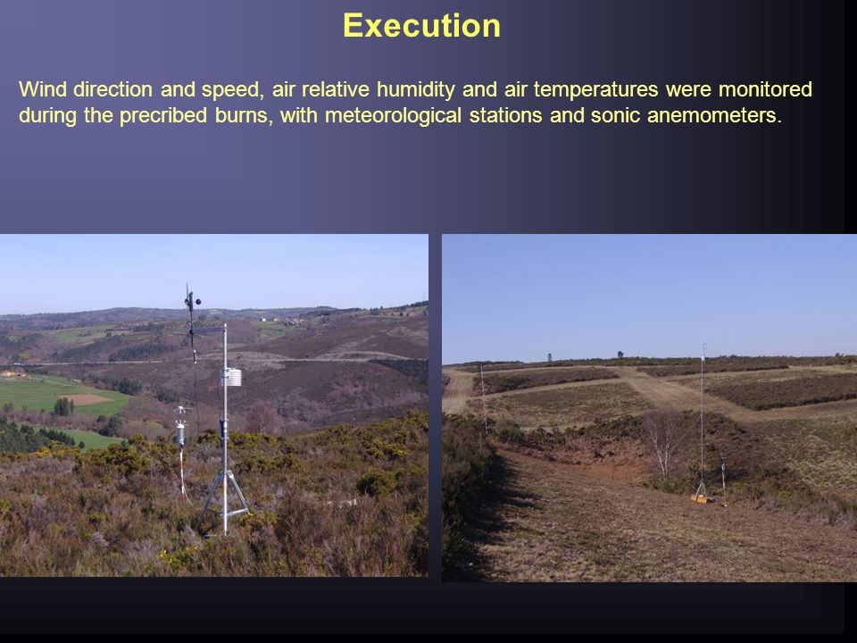 Execution Wind direction and speed, air relative humidity and air temperatures were monitored during the precribed burns, with meteorological stations and sonic anemometers.