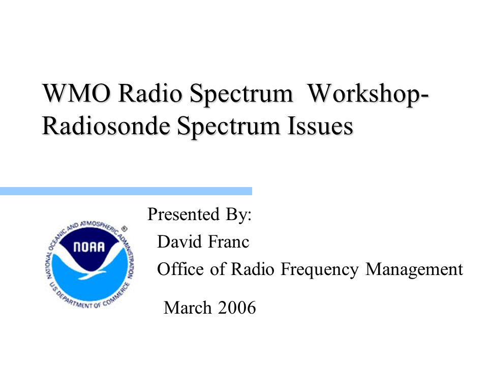 WMO Radio Spectrum Workshop- Radiosonde Spectrum Issues Presented By: David Franc Office of Radio Frequency Management March 2006