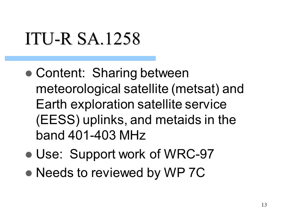 13 ITU-R SA.1258 Content: Sharing between meteorological satellite (metsat) and Earth exploration satellite service (EESS) uplinks, and metaids in the band 401-403 MHz Use: Support work of WRC-97 Needs to reviewed by WP 7C