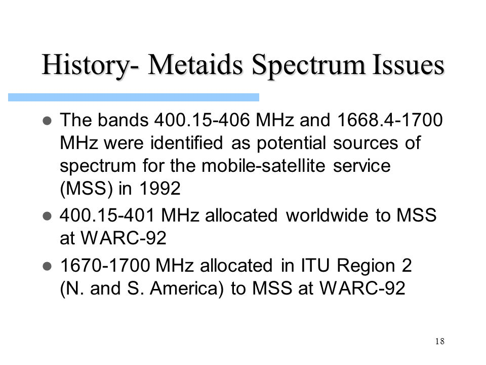 18 History- Metaids Spectrum Issues The bands 400.15-406 MHz and 1668.4-1700 MHz were identified as potential sources of spectrum for the mobile-satel