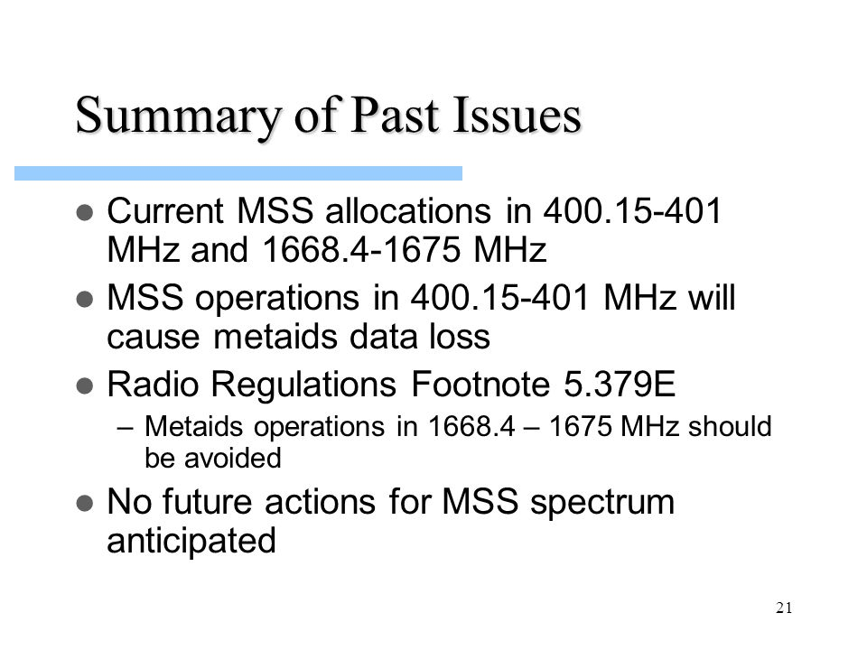 21 Summary of Past Issues Current MSS allocations in 400.15-401 MHz and 1668.4-1675 MHz MSS operations in 400.15-401 MHz will cause metaids data loss