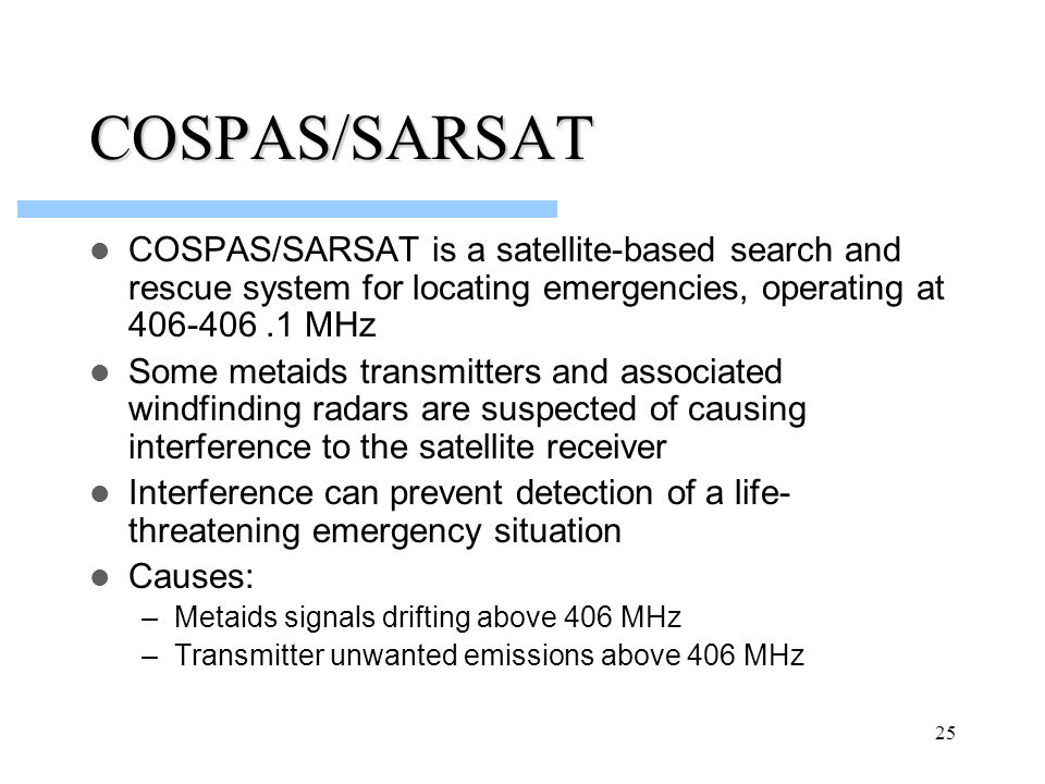 25 COSPAS/SARSAT COSPAS/SARSAT is a satellite-based search and rescue system for locating emergencies, operating at 406-406.1 MHz Some metaids transmi