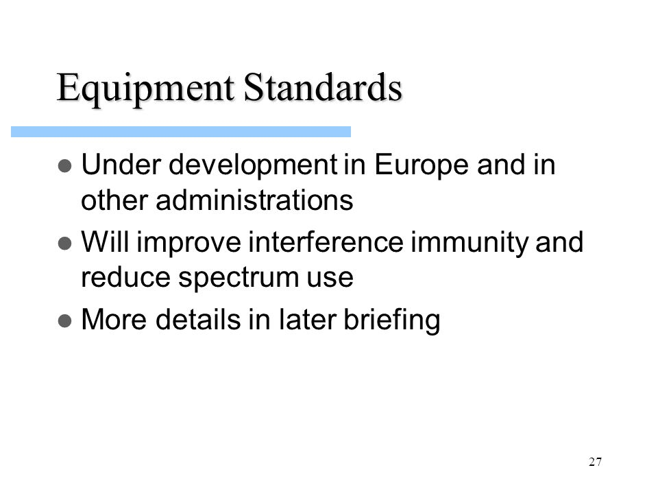 27 Equipment Standards Under development in Europe and in other administrations Will improve interference immunity and reduce spectrum use More detail