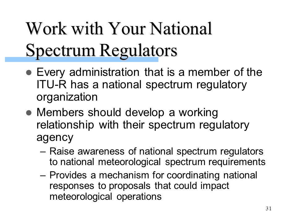 31 Work with Your National Spectrum Regulators Every administration that is a member of the ITU-R has a national spectrum regulatory organization Members should develop a working relationship with their spectrum regulatory agency –Raise awareness of national spectrum regulators to national meteorological spectrum requirements –Provides a mechanism for coordinating national responses to proposals that could impact meteorological operations