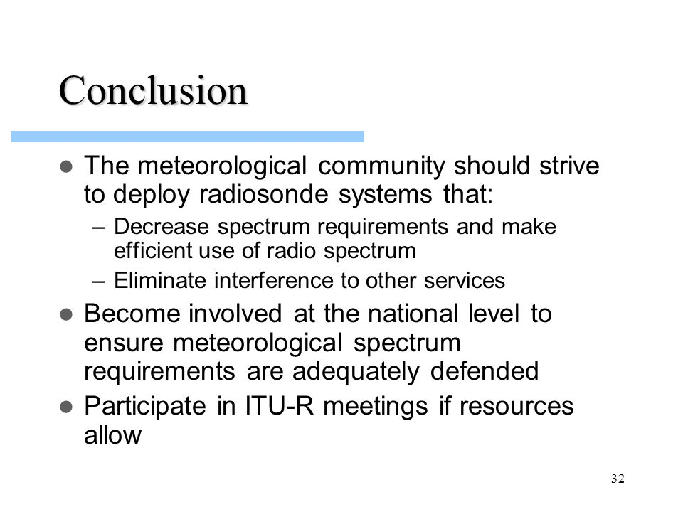32 Conclusion The meteorological community should strive to deploy radiosonde systems that: –Decrease spectrum requirements and make efficient use of radio spectrum –Eliminate interference to other services Become involved at the national level to ensure meteorological spectrum requirements are adequately defended Participate in ITU-R meetings if resources allow