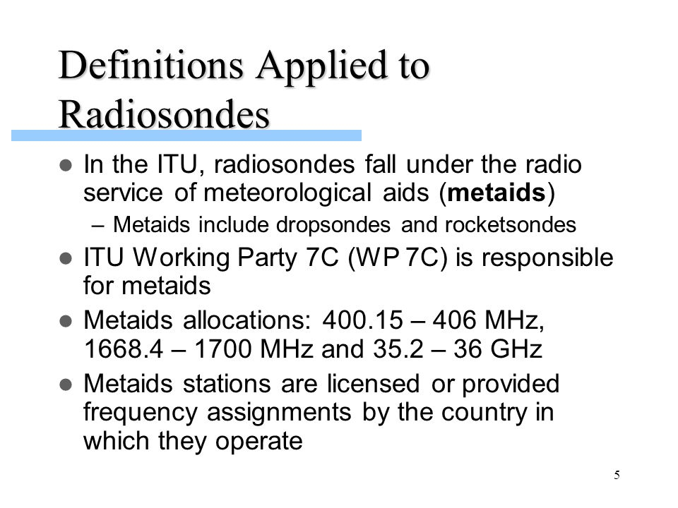 5 Definitions Applied to Radiosondes In the ITU, radiosondes fall under the radio service of meteorological aids (metaids) –Metaids include dropsondes