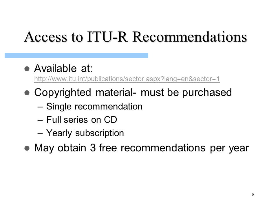 8 Access to ITU-R Recommendations Available at: http://www.itu.int/publications/sector.aspx lang=en&sector=1 http://www.itu.int/publications/sector.aspx lang=en&sector=1 Copyrighted material- must be purchased –Single recommendation –Full series on CD –Yearly subscription May obtain 3 free recommendations per year