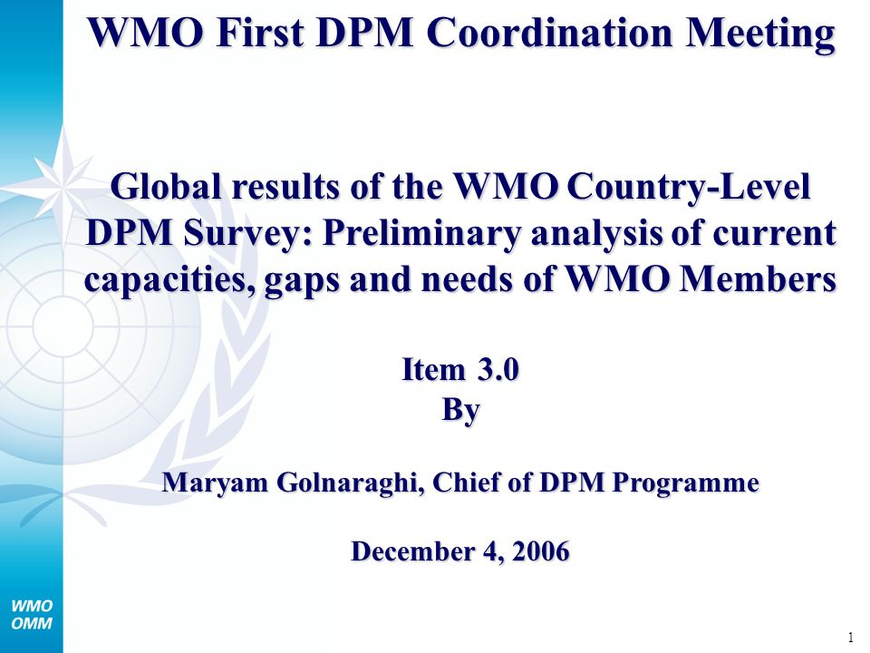 1 WMO First DPM Coordination Meeting Global results of the WMO Country-Level DPM Survey: Preliminary analysis of current capacities, gaps and needs of WMO Members Item 3.0 By Maryam Golnaraghi, Chief of DPM Programme December 4, 2006