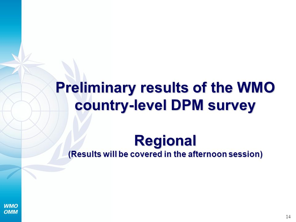 14 Preliminary results of the WMO country-level DPM survey Regional (Results will be covered in the afternoon session)